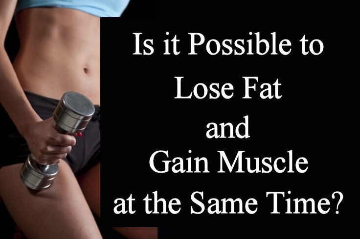 Is it possible to lose body fat and gain muscle at the same time