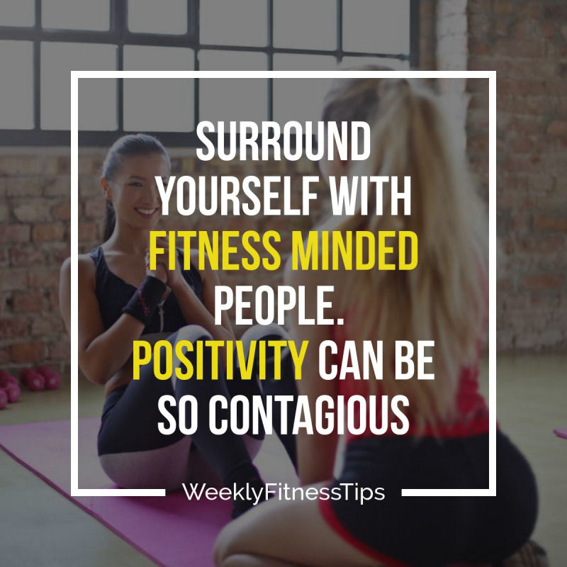 Surround yourself with fitness minded people. Positivity can be so contagious.
